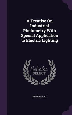 A Treatise on Industrial Photometry with Special Application to Electric Lighting - Palaz, Adrien