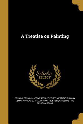 A Treatise on Painting - Cennini, Cennino Active 15th Century (Creator), and Merrifield, Mary P (Mary Philadelphia) (Creator), and Tambroni, Giuseppe...