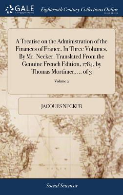 A Treatise on the Administration of the Finances of France. in Three Volumes. by Mr. Necker. Translated from the Genuine French Edition, 1784, by Thomas Mortimer, ... of 3; Volume 2 - Necker, Jacques