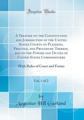 A Treatise on the Constitution and Jurisdiction of the United States Courts on Pleading, Practice, and Procedure Therein, and on the Powers and Duties of United States Commissioners, Vol. 1 of 2: With Rules of Court and Forms (Classic Reprint) - Garland, Augustus Hill