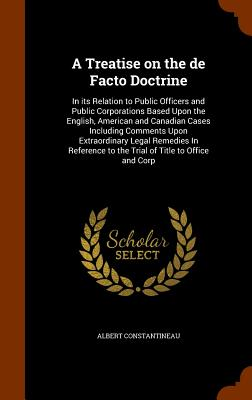 A Treatise on the de Facto Doctrine: In Its Relation to Public Officers and Public Corporations Based Upon the English, American and Canadian Cases Including Comments Upon Extraordinary Legal Remedies in Reference to the Trial of Title to Office and Corp - Constantineau, Albert