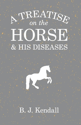 A Treatise on the Horse and His Diseases - Kendall, B J, Dr.