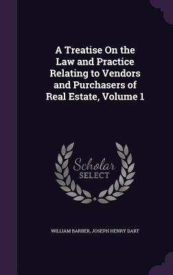 A Treatise on the Law and Practice Relating to Vendors and Purchasers of Real Estate, Volume 1 - Barber, William, and Dart, Joseph Henry