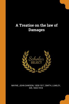 A Treatise on the Law of Damages - Mayne, John Dawson, and Smith, Lumley