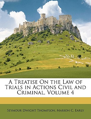 A Treatise on the Law of Trials in Actions Civil and Criminal, Volume 4 - Thompson, Seymour Dwight, and Early, Marion C