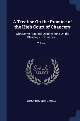 A Treatise on the Practice of the High Court of Chancery: With Some Practical Observations on the Pleadings in That Court; Volume 1 - Daniell, Edmund Robert
