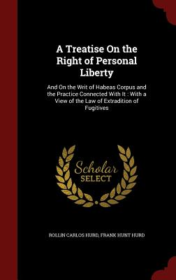 A Treatise on the Right of Personal Liberty: And on the Writ of Habeas Corpus and the Practice Connected with It: With a View of the Law of Extradition of Fugitives - Hurd, Rollin Carlos