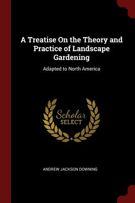 A Treatise on the Theory and Practice of Landscape Gardening: Adapted to North America - Downing, Andrew Jackson