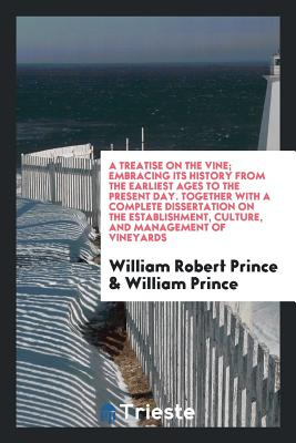 A Treatise on the Vine; Embracing Its History from the Earliest Ages to the Present Day. Together with a Complete Dissertation on the Establishment, Culture, and Management of Vineyards - Prince, William Robert