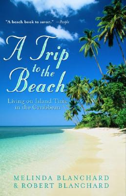 A Trip to the Beach: Living on Island Time in the Caribbean - Blanchard, Melinda, and Blanchard, Robert