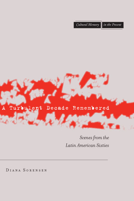 A Turbulent Decade Remembered: Scenes from the Latin American Sixties - Sorensen, Diana