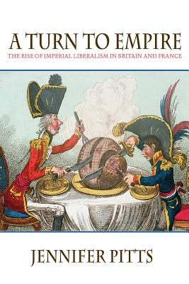 A Turn to Empire: The Rise of Imperial Liberalism in Britain and France - Pitts, Jennifer, Professor