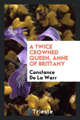 A Twice Crowned Queen, Anne of Brittany - De La Warr, Constance