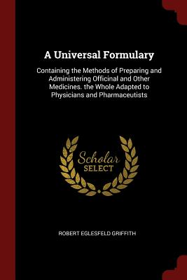 A Universal Formulary: Containing the Methods of Preparing and Administering Officinal and Other Medicines. the Whole Adapted to Physicians and Pharmaceutists - Griffith, Robert Eglesfeld