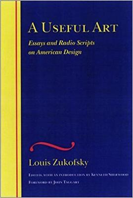 A Useful Art: Essays and Radio Scripts on American Design - Zukofsky, Louis, Professor, and Sherwood, Kenneth, and Taggart, John, Mr.