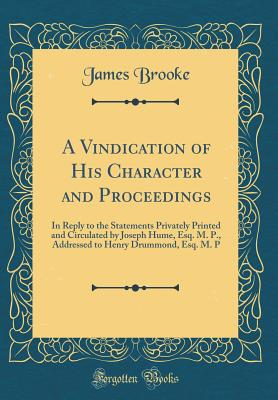 A Vindication of His Character and Proceedings: In Reply to the Statements Privately Printed and Circulated by Joseph Hume, Esq. M. P., Addressed to Henry Drummond, Esq. M. P (Classic Reprint) - Brooke, James, Sir