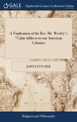 A Vindication of the Rev. Mr. Wesley's Calm Address to Our American Colonies: In Some Letters to Mr. Caleb Evans. by John Fletcher, - Fletcher, John