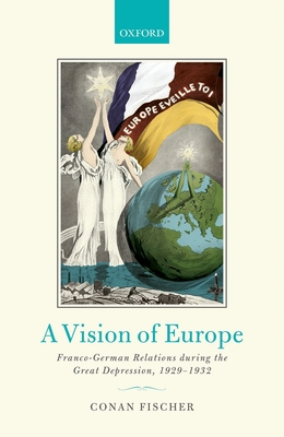 A Vision of Europe: Franco-German Relations during the Great Depression, 1929-1932 - Fischer, Conan