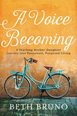 A Voice Becoming: A Yearlong Mother-Daughter Journey Into Passionate, Purposed Living - Bruno, Beth