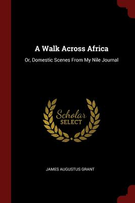 A Walk Across Africa: Or, Domestic Scenes from My Nile Journal - Grant, James Augustus
