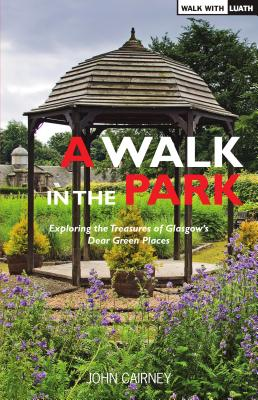 A Walk in the Park: Exploring the Treasures of Glasgow's Dear Green Places - Cairney, John, and Docherty, Sadie (Foreword by)