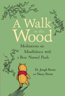 A Walk in the Wood: Meditations on Mindfulness with a Bear Named Pooh - Parent, Joseph, Dr., and Parent, Nancy, and Shimabukuro, Denise