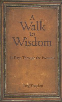 A Walk to Wisdom: 31 Days Through the Proverbs - Trogdon, Trog