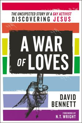 A War of Loves: The Unexpected Story of a Gay Activist Discovering Jesus - Bennett, David, and Wright, N. T. (Foreword by)