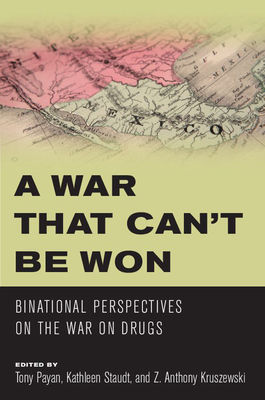 A War That Can't Be Won: Binational Perspectives on the War on Drugs - Payan, Tony (Editor)