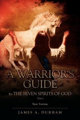 A Warrior's Guide to the Seven Spirits of God Part 1 - Durham, James A