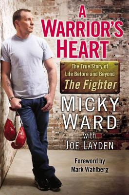 A Warrior's Heart: The True Story of Life Before and Beyond the Fighter - Ward, Micky, and Layden, Joe