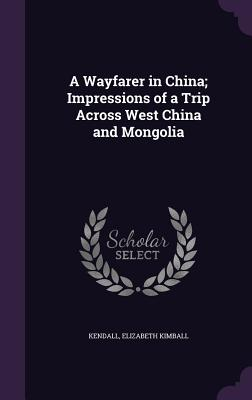 A Wayfarer in China; Impressions of a Trip Across West China and Mongolia - Kendall, Elizabeth Kimball