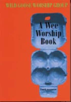 A Wee Worship Book: Fourth Incarnation - Wild Goose Worship Group
