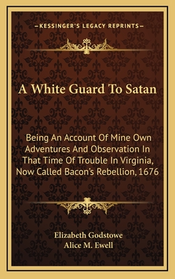 A White Guard to Satan: Being an Account of Mine Own Adventures and Observation in That Time of Trouble in Virginia, Now Called Bacon's Rebellion, 1676 - Godstowe, Elizabeth, and Ewell, Alice M (Editor)