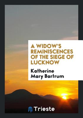 A Widow's Reminiscences of the Siege of Lucknow - Bartrum, Katherine Mary