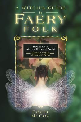 A Witch's Guide to Faery Folk: How to Work with the Elemental World - McCoy, Edain