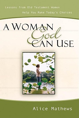 A Woman God Can Use: Lessons from Old Testament Women Help You Make Today's Choices - Mathews, Alice, Dr.