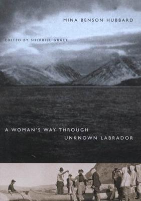 A Woman's Way Through Unknown Labrador - Hubbard, Mina Benson, and Grace, Sherrill E
