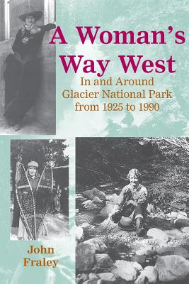 A Woman's Way West: In and Around Glacier National Park from 1925 to 1990 - Fraley, John, and Meile, Frank (Editor)