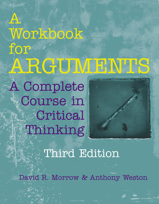 A Workbook for Arguments: A Complete Course in Critical Thinking - Morrow, David R, and Weston, Anthony