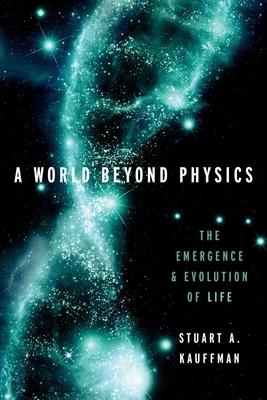 A World Beyond Physics: The Emergence and Evolution of Life - Kauffman, Stuart A