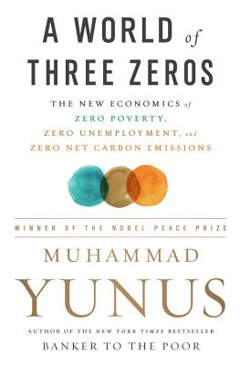 A World of Three Zeros: The New Economics of Zero Poverty, Zero Unemployment, and Zero Net Carbon Emissions - Yunus, Muhammad