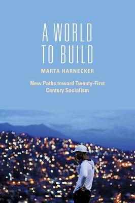 A World to Build: New Paths Toward Twenty-First Century Socialism - Harnecker, Marta