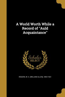A World Worth While a Record of Auld Acquaintance - Rogers, W a (William Allen) 1854-1931 (Creator)