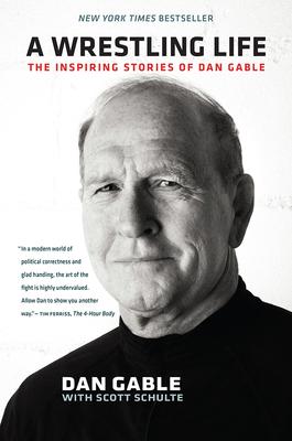 A Wrestling Life: The Inspiring Stories of Dan Gable - Gable, Dan, and Schulte, Scott