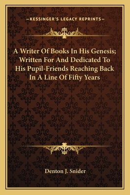A Writer of Books in His Genesis; Written for and Dedicated to His Pupil-Friends Reaching Back in a Line of Fifty Years - Snider, Denton J