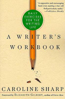 A Writer's Workbook: Daily Exercises for the Writing Life - Sharp, Caroline, and Gilbert, Elizabeth (Foreword by)