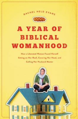 A Year of Biblical Womanhood: How a Liberated Woman Found Herself Sitting on Her Roof, Covering Her Head, and Calling Her Husband 'master' - Evans, Rachel Held