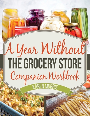 A Year Without the Grocery Store Companion Workbook - Morris, Karen