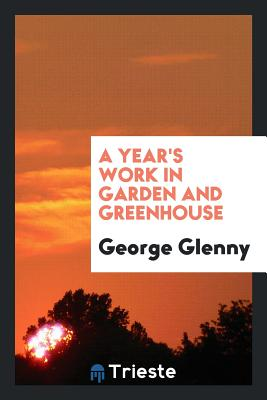 A Year's Work in Garden and Greenhouse - Glenny, George